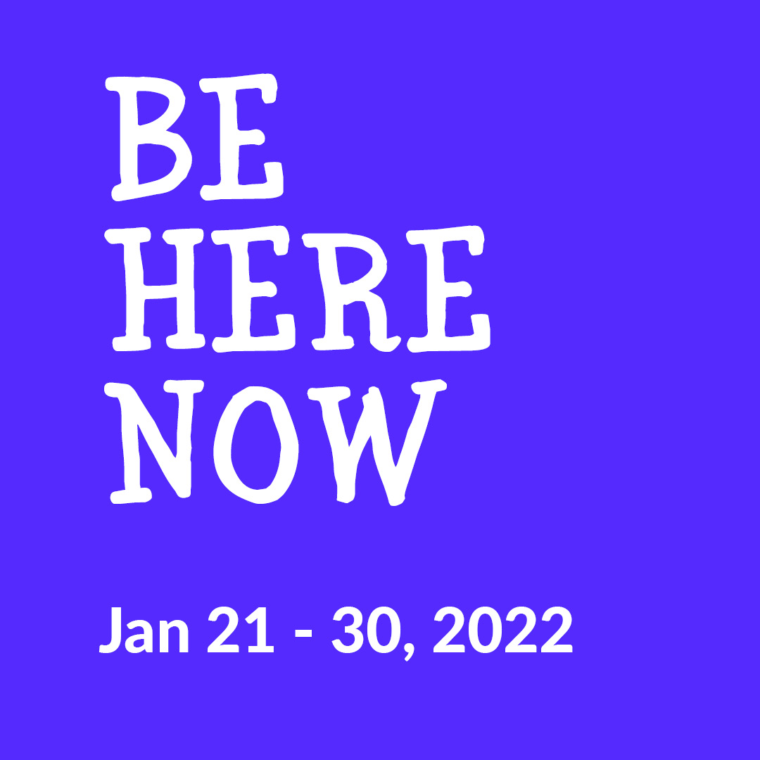 Be Here Now | Jan 21-30, 2022